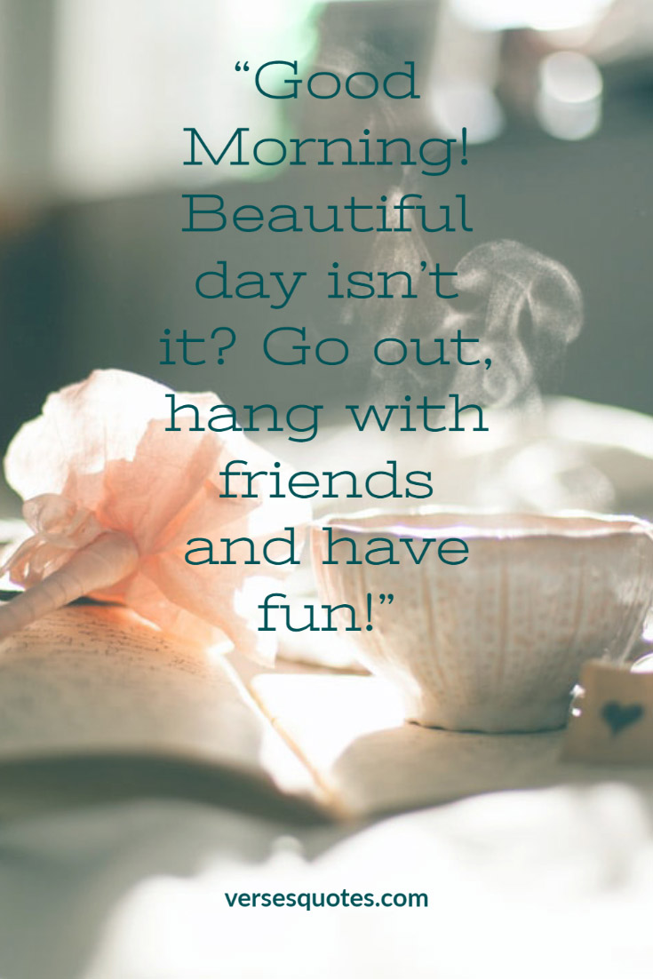 Good Morning Beautiful Day Isn T It Go Out Hang With Friends And Have Fun Good Morning Inspirational Quotes Morning Inspirational Quotes Good Morning Quotes