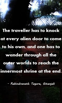 The traveller has to knock at every alien door to come to his own, and one has to wander through all the outer worlds to reach the innermost shrine at the end. - Rabindranath Tagore, Gitanjali