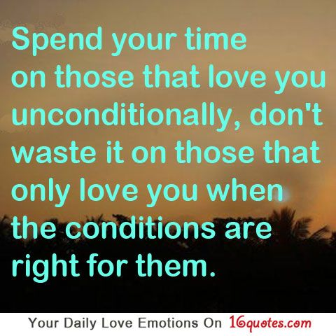 Spend Your Time On Those That Love You Unconditionally, Donu0027t Waste It On