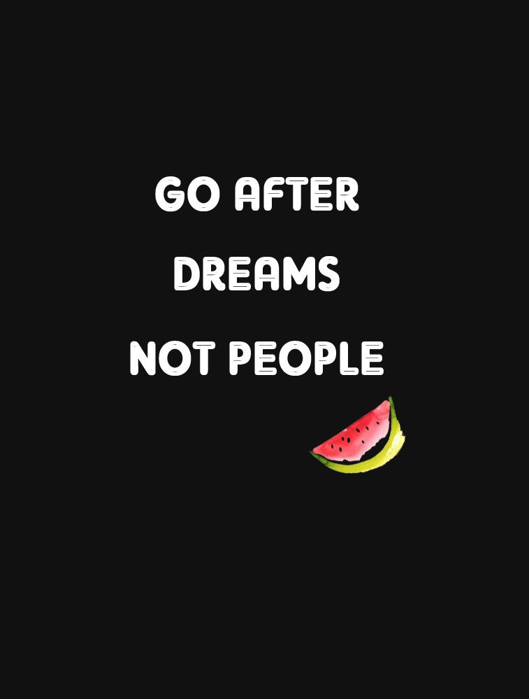 Go after dreams, not people.