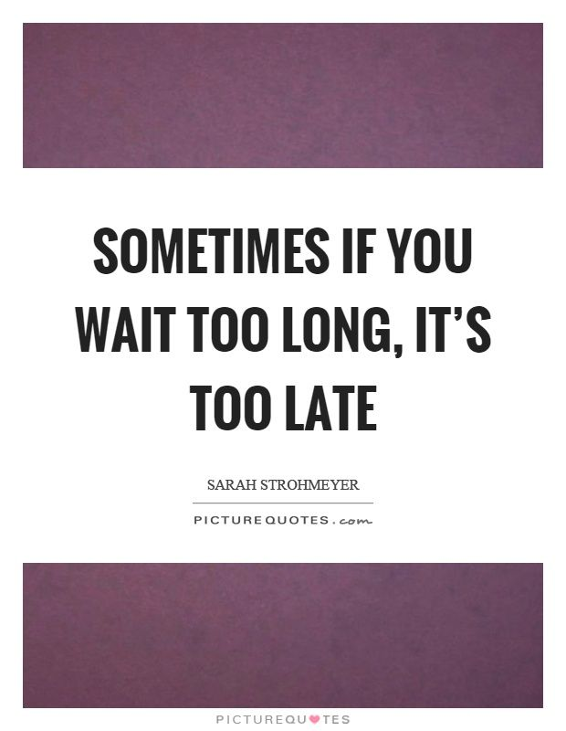 Sometimes If You Wait Too Long Its Too Late Too Late Quotes On