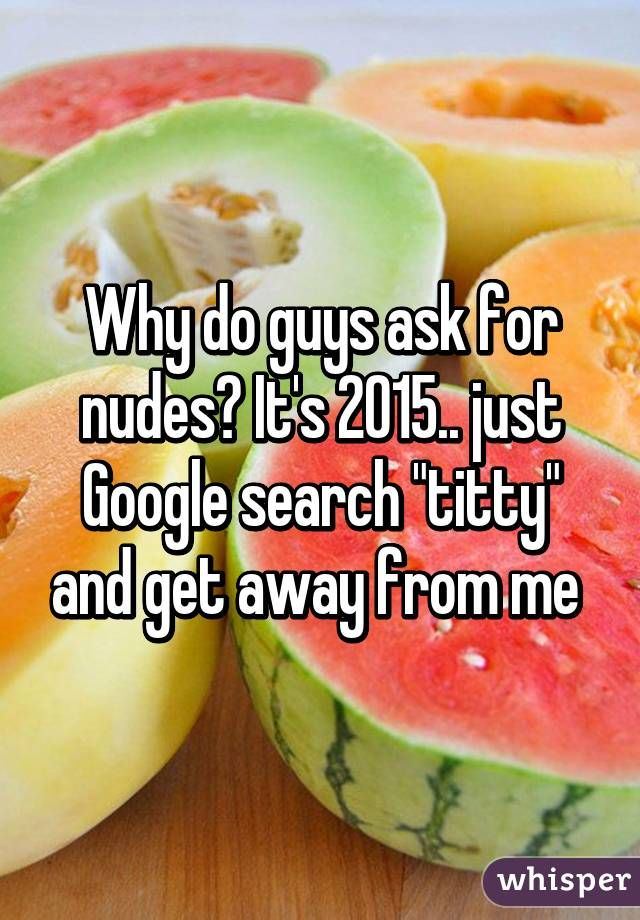 "Why do guys ask for nudes? It's 2015.. just Google search ""titty"" and get away from me"