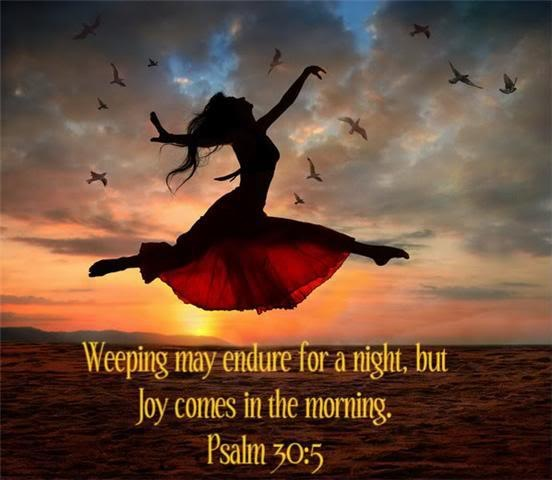 Weeping may endure for a night, but joy comes in the morning ...
