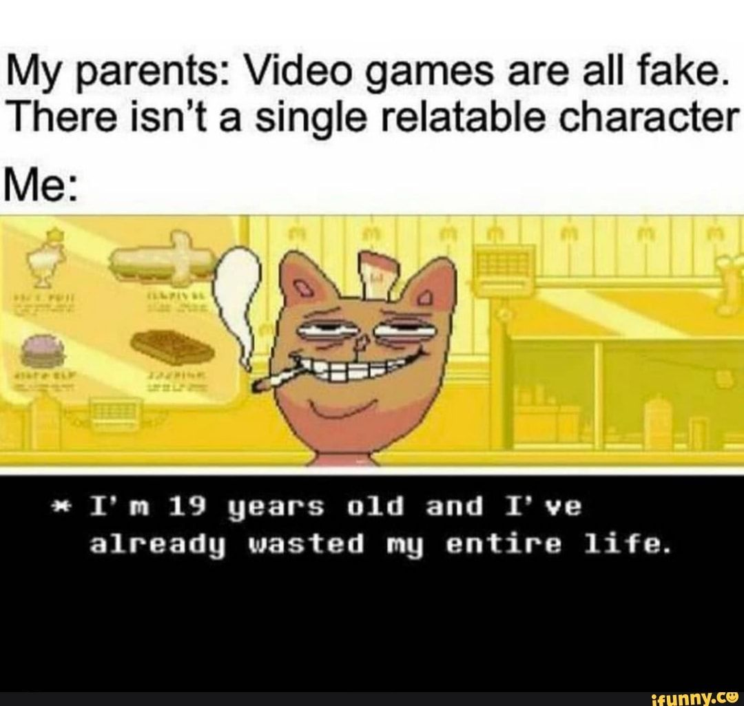 My Parents Video Games Are All Fake There Isn T A Single Relatable Character I M 19 Years 01d And I Ve Already Wasted Mg Entire Life Ifunny Undertale Funny Undertale