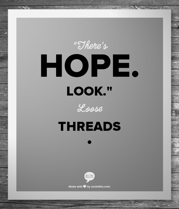 """""""There's hope. Look.""""  Loose Threads"""