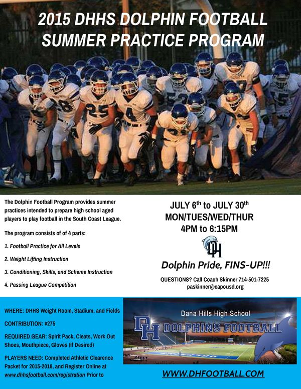 2015 DHHS Dolphin Football Summer Practice Program (High School Age Players) http://dhfootball.com/2015-summer-practice/  July 6th to July 30th Mon/Tues/Wed/Thurs 4pm to 6:15pm  http://dhfootball.com/2015-summer-practice/  Dolphin Football Skills Camp 6th-8th Grade info here http://dhfootball.com/skills-camp-2015/