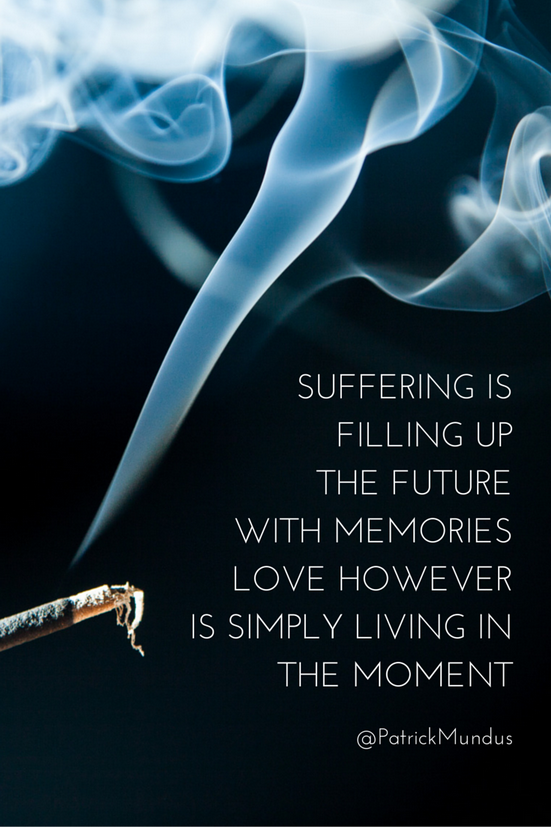 Suffering is filling up the future with memories. Love however is simply living in the moment...