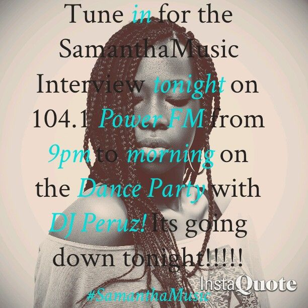 Hey guys! SamanthaMusic interview today on 104.1 Power FM at 9pm on the Dance Paree show with DJ Peruz!!!! It's going down tonight!!!! Dont miss it!!!