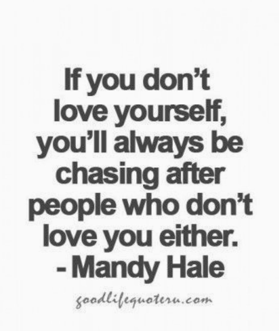 If You Don T Love Yourself You Ll Always Be Chasing After People Who Don T Love You Either Mandy Hale Stupid Quotes Positive Quotes Strong Quotes
