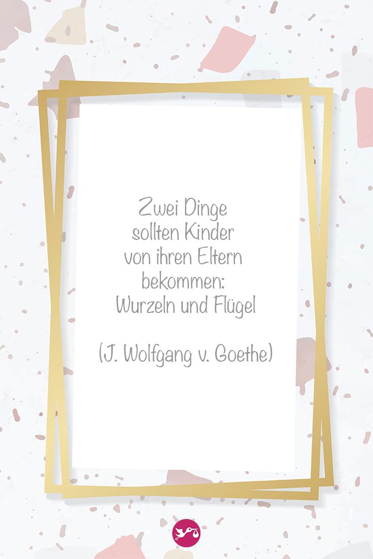 Zwei Dinge sollten Kinder von ihren Eltern bekommen: Wurzeln und Flügel (J. Wolfgang v. Goethe)
