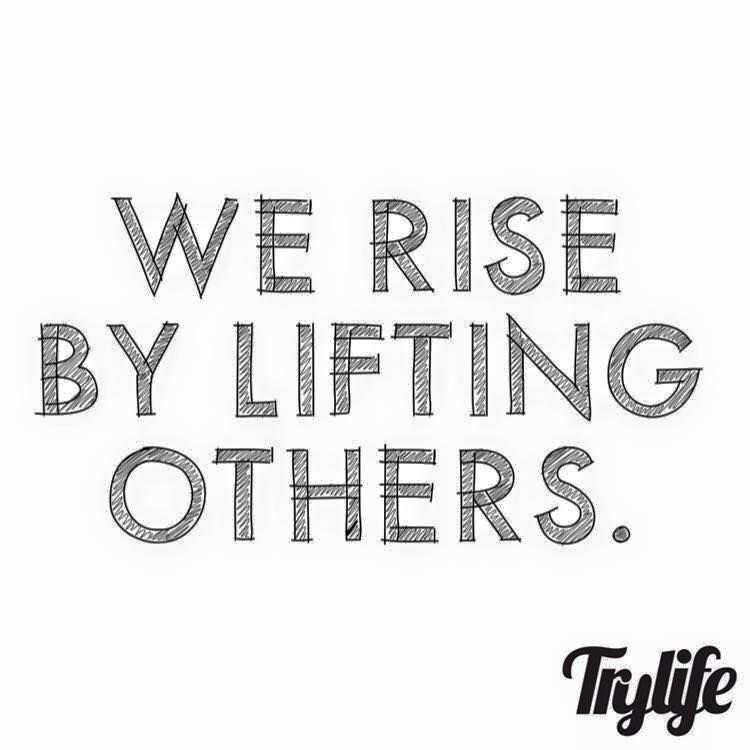 We Rise By Lifting Others.  YES WE DO!