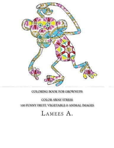 Coloring Book For Grownups: Color Away Stress 100 Funny Fruit, Vegetable & Animal Images (Coloring For Grownups)