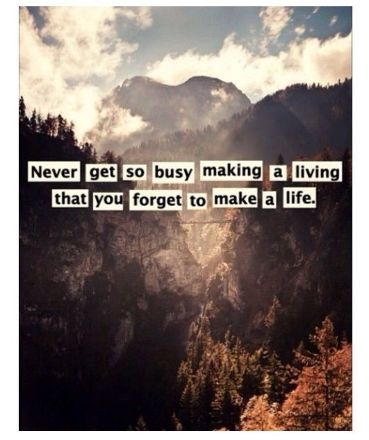 Never Get Too Busy Making A Living That You Dont Make A Life