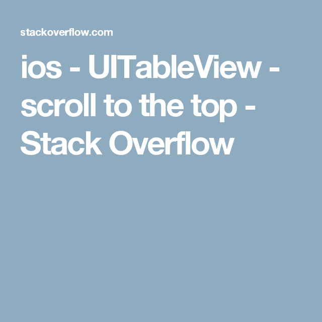 ios - UITableView - scroll to the top - Stack Overflow | App