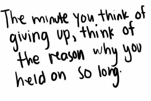 Image result for the minute you think of giving up, think of the reason why you held on so long