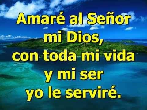 Amaré al señor mi Dios, con toda mi vida y mi ser yo le serviré.