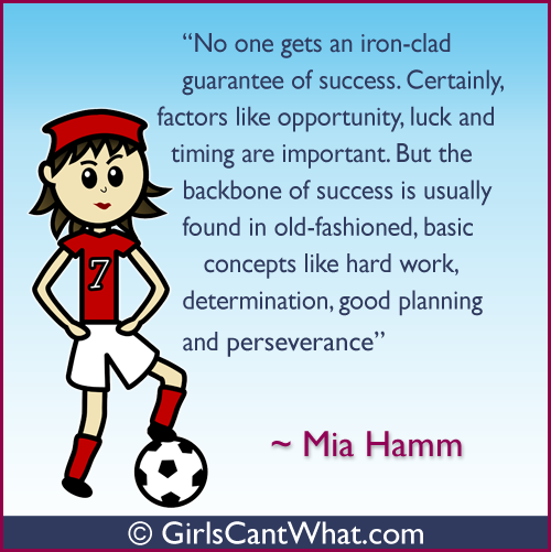 """""""No one gets an iron-clad guarantee of success. Certainly, factors like opportunity, luck and timing are important. But the backbone of success is usually found in old-fashioned, basic concepts like hard work, determination, good planning and perseverance."""" Mia Hamm http://www.girlscantwhat.com/"""