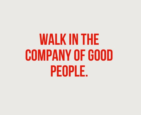 Walk In The Company Of Good People.