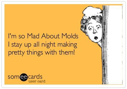 I'm so Mad About Molds I stay up all night making pretty things with them!