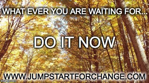 Whatever you are waiting for, do it now