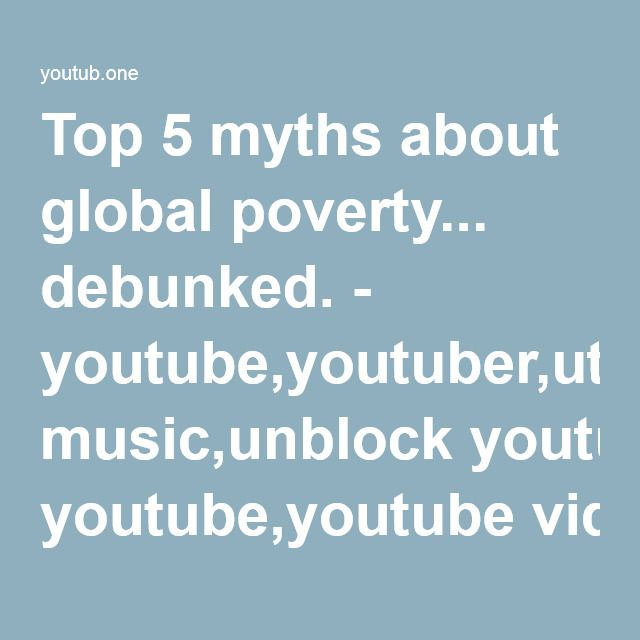 Top 5 myths about global poverty... debunked. - youtube,youtuber,utube,youtub,youtubr,youtube music,unblock youtube,youtube videos,youtube to mp3,utube,youtub