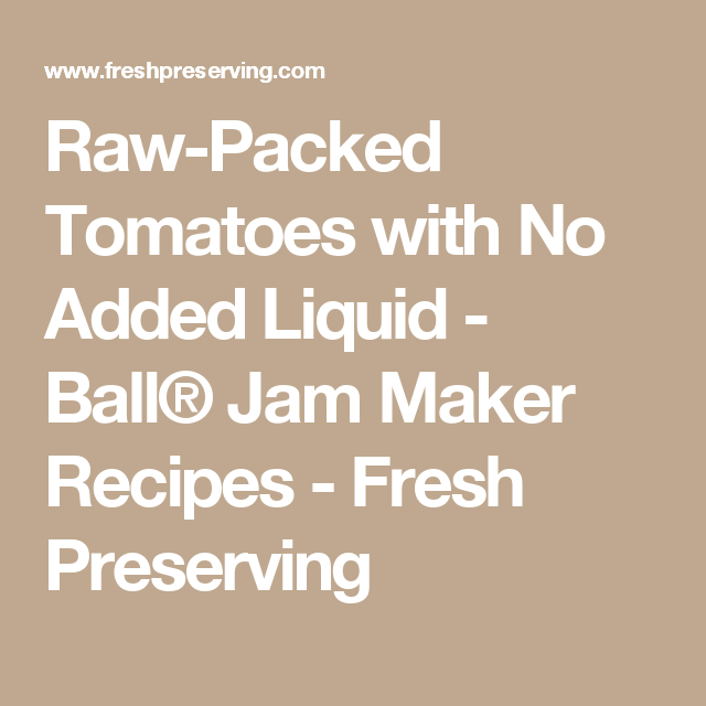 Raw-Packed Tomatoes with No Added Liquid - Ball® Jam Maker Recipes - Fresh Preserving