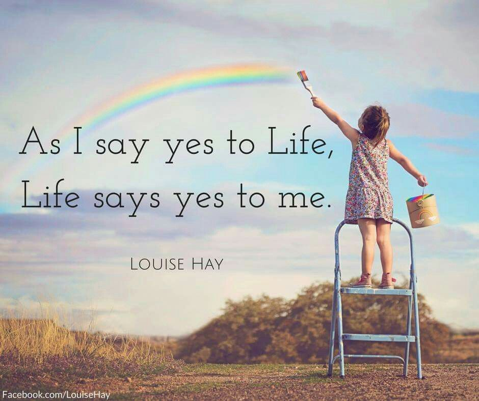 As I say yes to Life, Life says yes to me. …   Louise hay quotes ...
