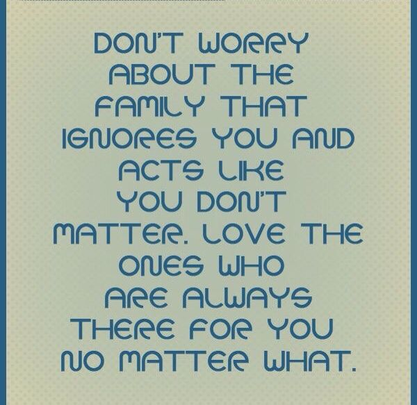 I Love The Ones That Are There For Me Family That Ignores I Ignore Back Worry Quotes Don T Worry Quotes Family Quotes