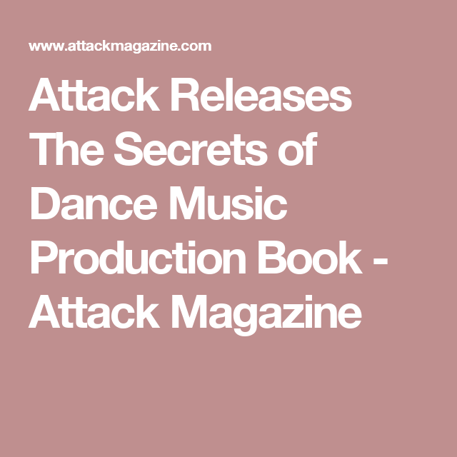 Attack Releases The Secrets Of Dance Music Production Book Attack Magazine Dance Music Music The Secret