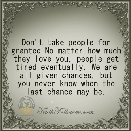 Never Take Someone For Granted Taking People For Granted Quotes