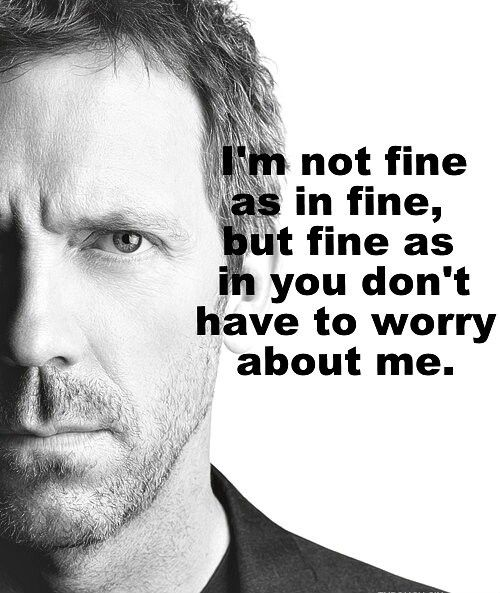 House I M Not Fine As In Fine But Fine As In You Don T Have To Worry About Me House Md Quotes House Quotes Dr House Quotes