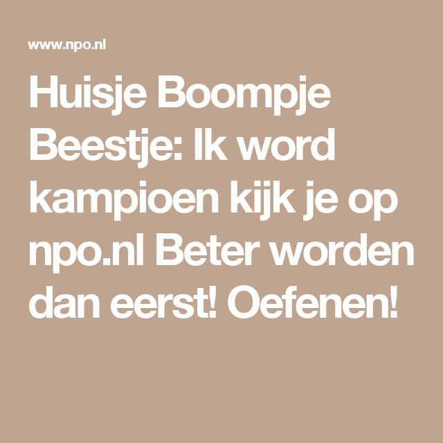 Huisje Boompje Beestje: Ik word kampioen kijk je op npo.nl  Beter worden dan eerst! Oefenen!
