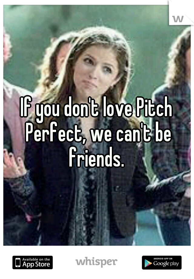 If You Don T Love Pitch Perfect We Can T Be Friends Pitch Perfect Zitate Pitch Perfect Lustige Spruche