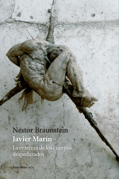 """""""Javier Marín La entereza de los cuerpos despedazados"""" by Braunstein, Néstor"""