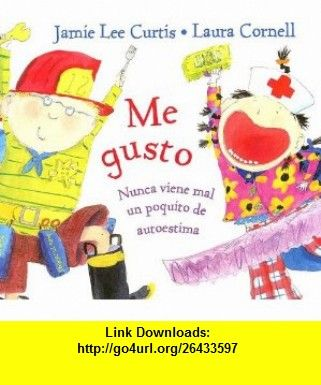 Me Gusto Nunca Viene Mal un Poquito de Autoestima = Im Gonna Like Me. (Spanish Edition) (9788484881490) Jamie Lee Curtis, Laura Cornell , ISBN-10: 8484881490  , ISBN-13: 978-8484881490 ,  , tutorials , pdf , ebook , torrent , downloads , rapidshare , filesonic , hotfile , megaupload , fileserve
