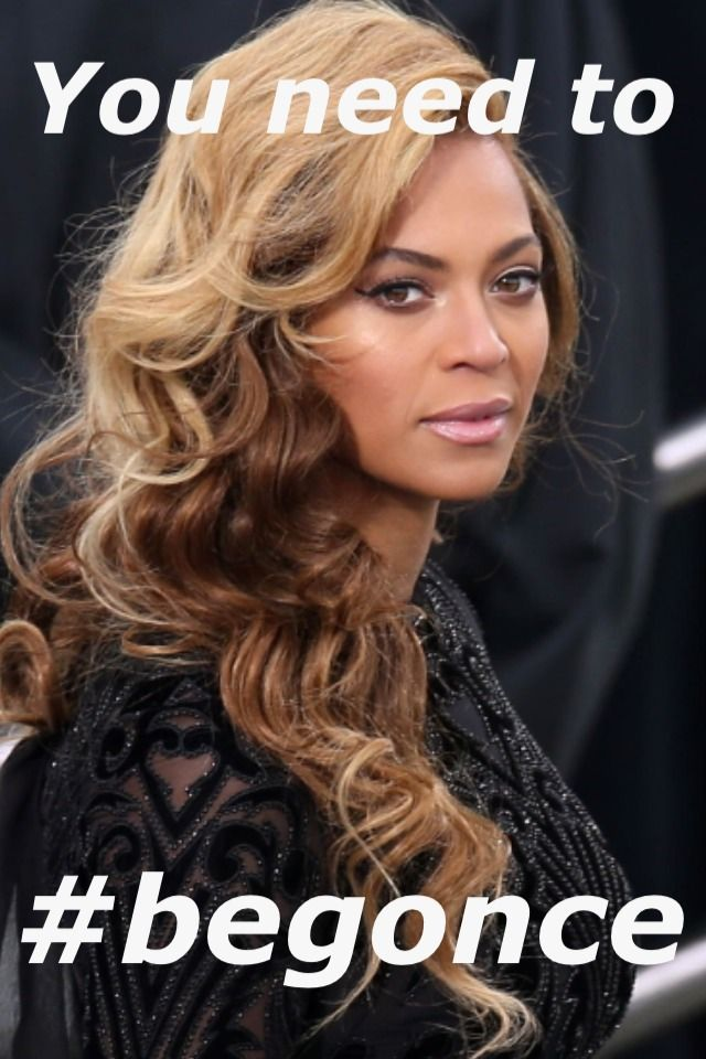 You Need To Begonce Beyonce Memes Beyonce Pictures Beyonce Funny