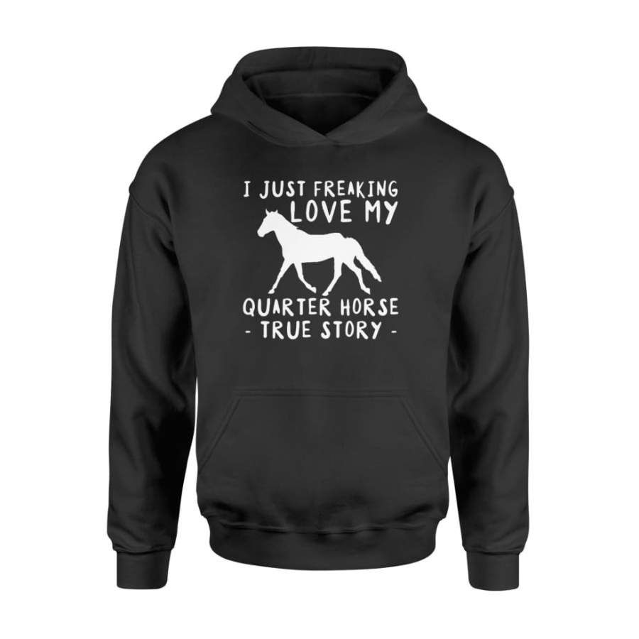 I Just Freaking Love My Quarter Horse Funny TShirt Gift   Standard Hoodie Shipping from the US. Easy 30 day return policy, 100% cotton, Double-needle neck, sleeves and hem; Roomy Unisex Fit.