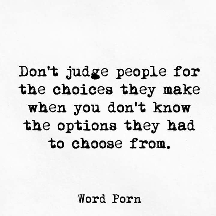 Dont Judge People For The Choices They Make When You Dont Know The