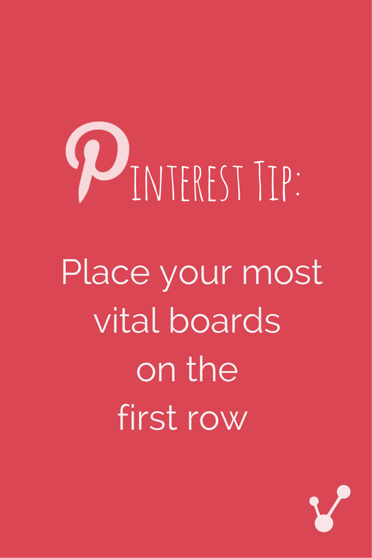 80% of Pinterest users use their mobile device which is why you need to place your four most important boards in the first row - See more at: http://blog.viraltag.com/2015/04/04/visual-content-marketing-arrange-boards-attract-followers/#sthash.7nogrxxO.dpuf