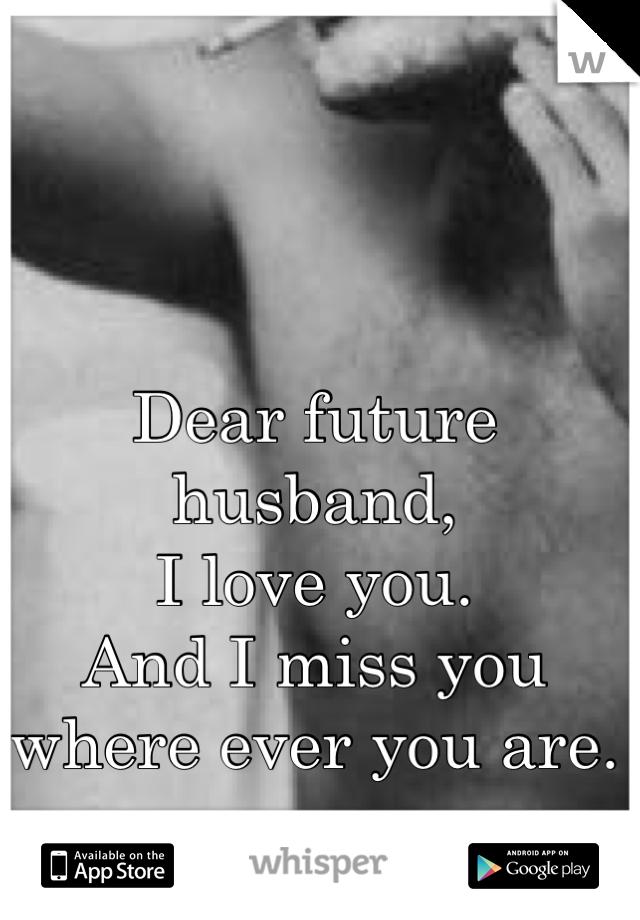 Dear future husband,  I love you.  And I miss you where ever you are.
