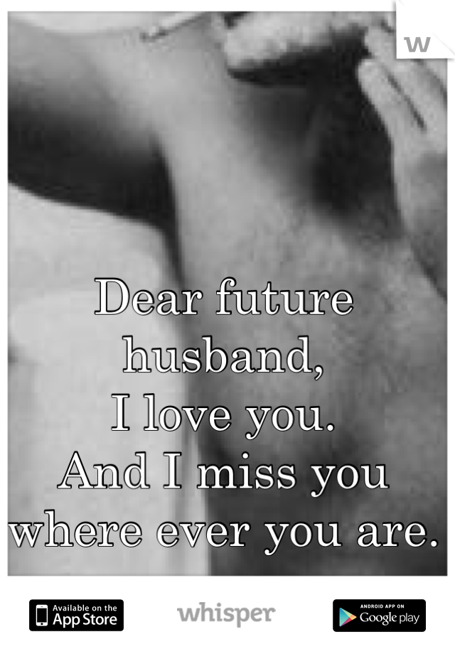 Dear Future Husband I Love You And I Miss You Where Ever You Are