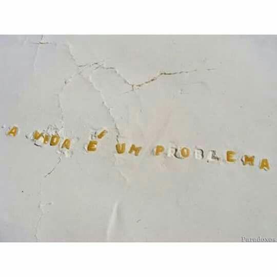 A vida é um poema e nunca um problema