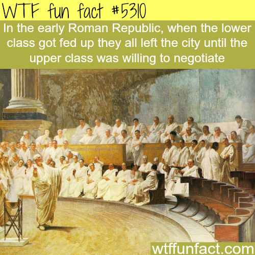 Without the poor, the rich can't survive - WTF fun facts --> no because you know who was part of the plebeian class? The army. So they would leave the city defenseless until the patricians conceded