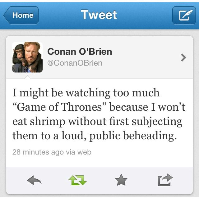Conan and Game of Thrones.