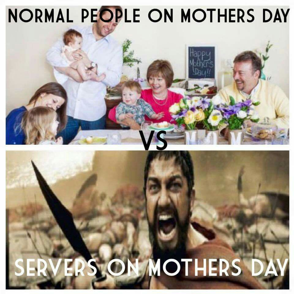 Mother S Day Is The Very Worst Day To Serve But U Make The Most Money That Day Compared To Any Other Day Restaurant Humor Server Humor Server Life