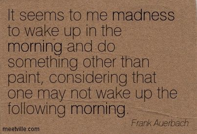 It seems to me madness to wake up in the morning and do something other than paint, considering that one may not wake up the following morning. Frank Auerbach