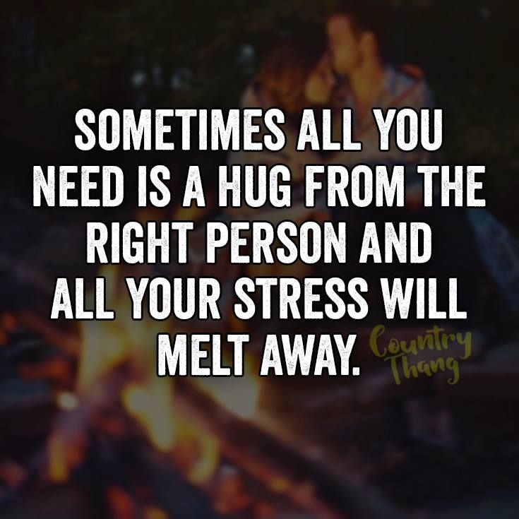 Sometimes All You Need Is A Hug From The Right Person And All Your Stress Will Melt Away Relationshipquotes Lifef Need A Hug Quotes Hug Quotes Cuddle Quotes