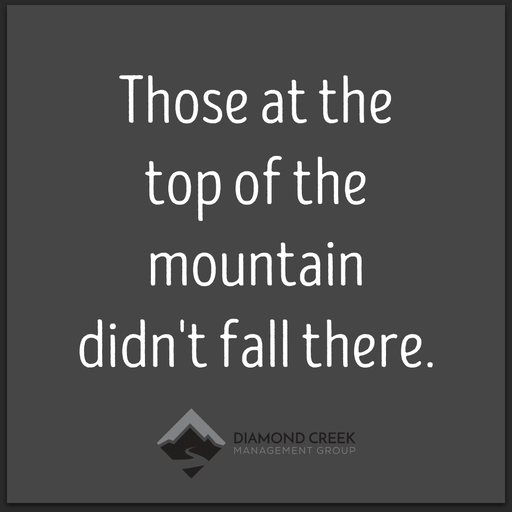 Those at the top of the mountain didnt fall there Unknown