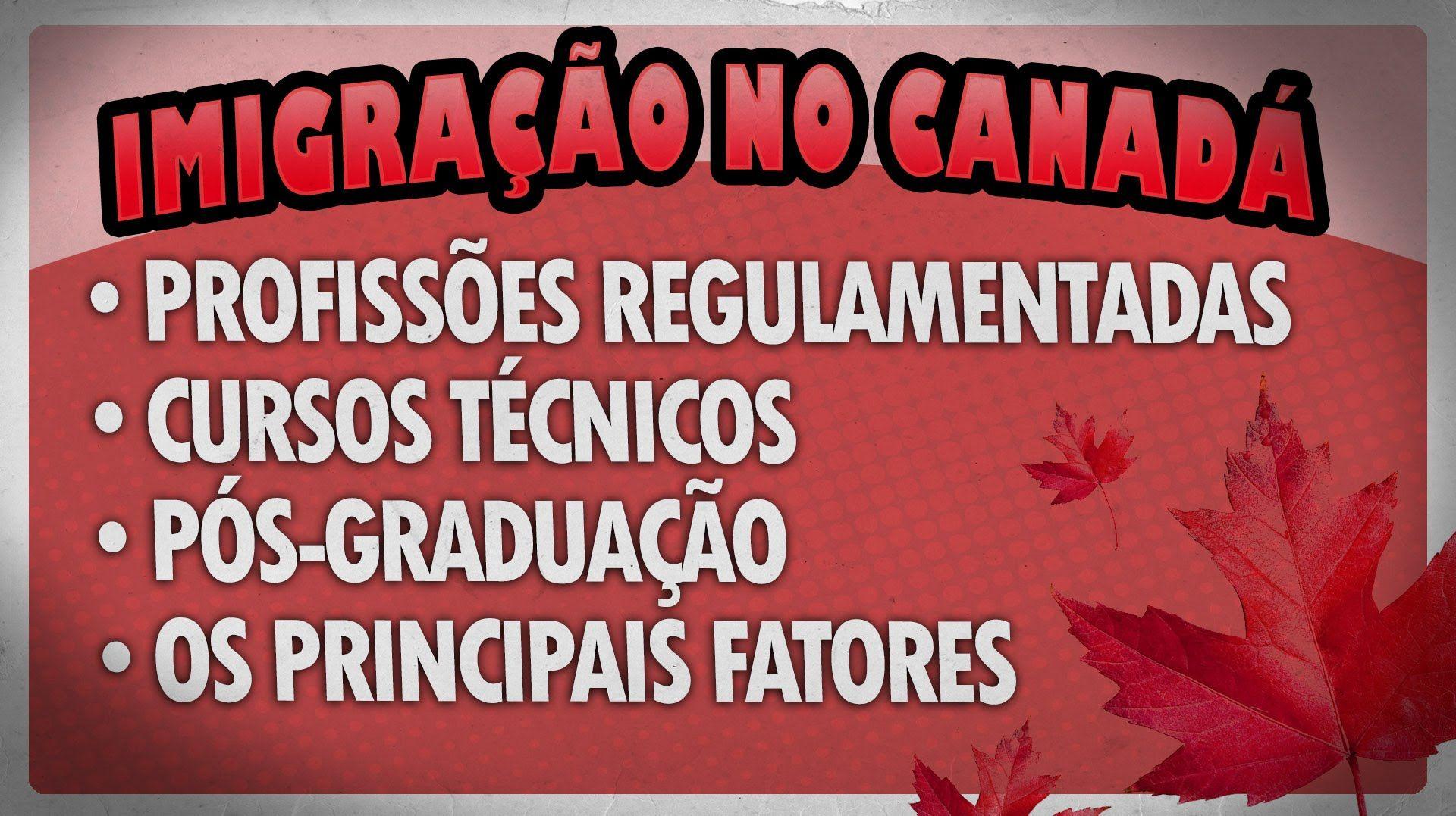 IMIGRAÇÃO NO CANADÁ - PROFISSÕES REGULAMENTADAS, CURSOS, PÓS, INVESTIMEN...