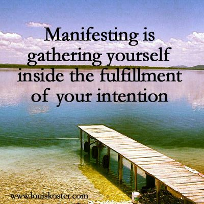 Manifesting is gathering yourself inside the fulfillment of your intention. Dr. Louis Koster. http://www.louiskoster.com/free-ebook